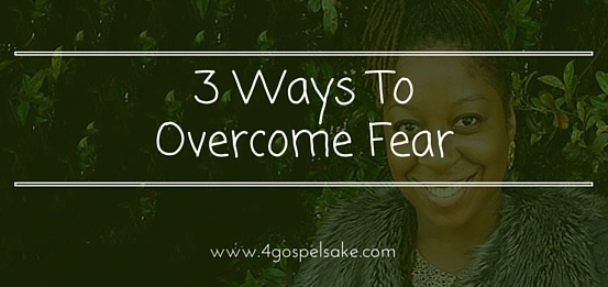 3 Ways To Overcome Fear