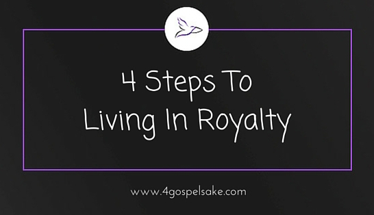 4 steps to living in royalty according to the bible