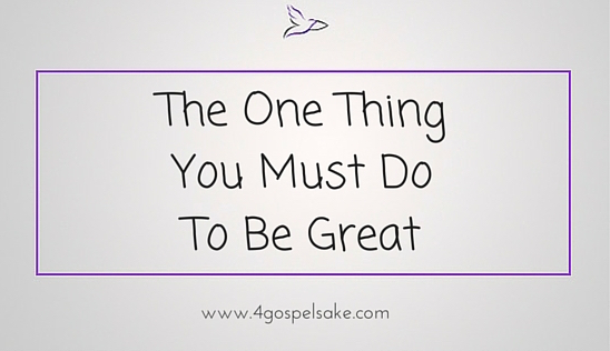 The one thing you must do to be great