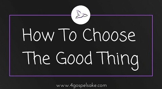 How to choose the good thing concerning Christ.